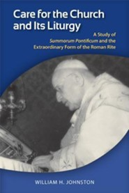 Care for the Church and Its Liturgy: Studies of Summorum Pontificum and the Liturgical Thought of Joseph Ratzinger  -     By: William H. Johnston