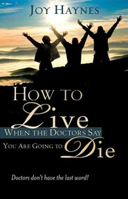 How to Live When the Doctors Say You Are Going to Die  -     By: Joy Haynes