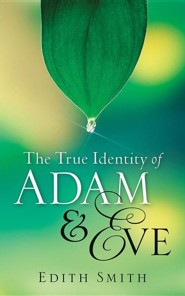 The True Identity of Adam & Eve  -     By: Edith Smith