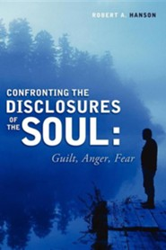 Confronting the Disclosure's of the Soul: Guilt, Anger, Fear  -     By: Robert A. Hanson