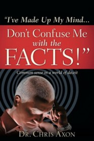 I've Made Up My Mind...Don't Confuse Me with the Facts!  -     By: Chris Axon