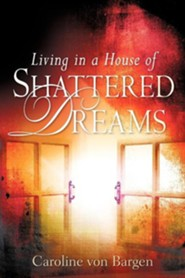 Living in a House of Shattered Dreams  -     By: Caroline Von Bargen