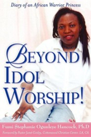 Beyond Idol Worship!  -     By: Fumi Stephanie Ogunleye Hancock