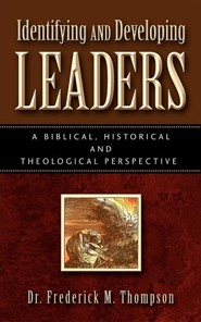 Identifying and Developing Leaders: A Biblical, Historical and Theological Perspective  -     By: Frederick M. Thompson