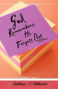 God Remembers, He Forgets Not  -     By: Sabina N. Githaite