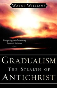 Gradualism the Stealth of Antichrist  -     By: Wayne Williams