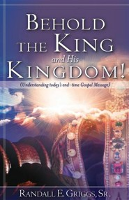 Behold the King and His Kingdom!  -     By: Randall E. Griggs Sr.