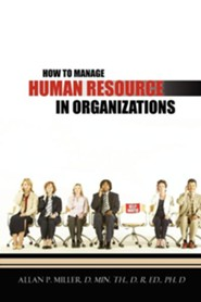 How to Manage Human Resource in Organizations  -     By: Allan P. Miller