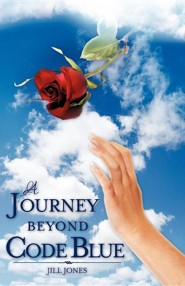 A Journey Beyond Code Blue  -     By: Jill Jones