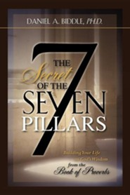 The Secret of the Seven Pillars - Building Your Life on God's Wisdom from the Book of Proverbs