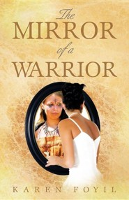 The Mirror of a Warrior  -     By: Karen Foyil
