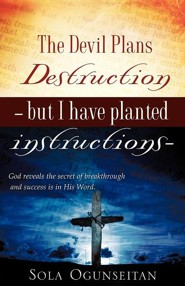 The Devil Plans Destruction -But I Have Planted Instructions-  -     By: Sola Ogunseitan