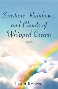 Sunshine, Rainbows, and Clouds of Whipped Cream  -     By: Laura Roberts