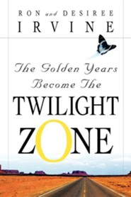 The Golden Years Become the Twilight Zone  -     By: Ron Irvine, Desiree Irvine