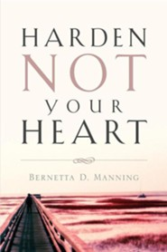 Harden Not Your Heart  -     By: Bernetta D. Manning