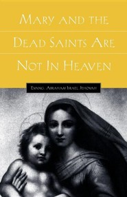 Mary and the Dead Saints Are Not in Heaven  -     By: Abraham Israel Jehovah