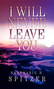I Will Never Leave You  -     By: Rosemarie H. Spitzer