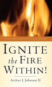 Ignite the Fire Within!  -     By: Arthur J. Johnson II