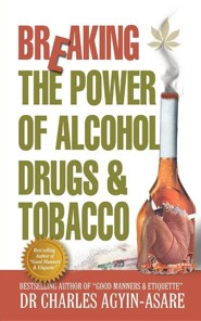 Breaking the Power of Alcohol, Drugs, and Tobacco  -     By: Charles Agyin-Asare