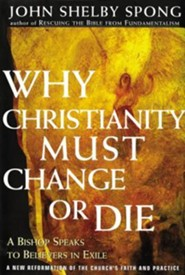 Why Christianity Must Change or Die: A Bishop Speaks to Believers in Exile  -     By: John Shelby Spong