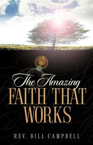 The Amazing Faith That Works  -     By: Bill Campbell
