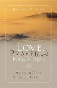 Love, Prayer and Forgiveness  -     By: Michael C. Snow