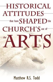 Historical Attitudes That Have Shaped the Church's Use of the Arts  -     By: Matthew R.S. Todd