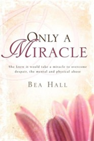 Only a Miracle She Knew It Would Take a Miracle to Overcome Despair, the Mental and Physical Abuse  -     By: Bea Hall