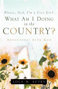 Please, God, I'm a City Girl. What Am I Doing in the Country?  -     By: Lola M. Autry