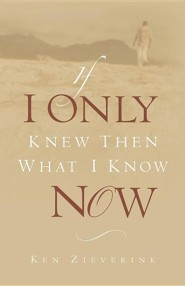 If I Only Knew Then What I Know Now  -     By: Ken Zieverink
