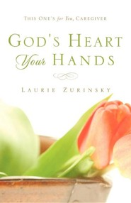 God's Heart - Your Hands: This One's for You, Caregiver  -     By: Laurie Zurinsky