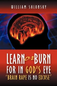 Learn or Burn for in God's Eye Brain Rape Is No Excuse  -     By: William Shlonsky