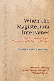 When the Magisterium Intervenes: The Magisterium and Theologians in Today's Church
