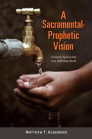 A Sacramental-Prophetic Vision: Christian Spirituality in a Suffering World  -     By: Matthew T. Eggemeier