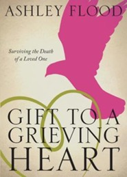Gift to a Grieving Heart: Surviving the Death of a Loved One  -     By: Ashley Flood