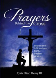 Prayers Behind the Cross: Prayers & Affirmations for the Burdens of Men  -     By: Tyris Elijah Henry III