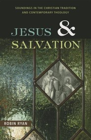 Jesus and Salvation: Soundings in the Christian Tradition and Contemporary Theology  -     By: Robin Ryan