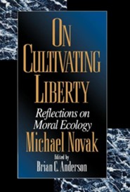 On Cultivating Liberty: Reflections on Moral Ecology  -     Edited By: Brian C. Anderson     By: Michael Novak