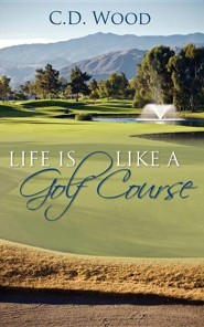 Life Is Like a Golf Course  -     By: C.D. Wood