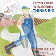 Farmer Frickle Whizzlehipple Thinks Big  -     By: Sandi Sellen     Illustrated By: Heather Maltman Dinwoodie