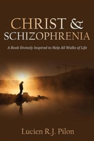 Christ and Schizophrenia: A Book Divinely Inspired to Help All Walks of Life  -     By: Lucien R.J. Pilon