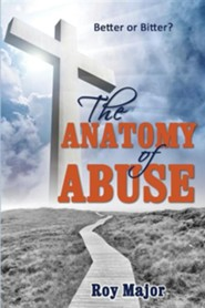 The Anatomy of Abuse: Better or Bitter?  -     By: Roy Major