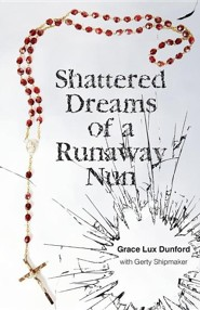 Shattered Dreams of a Runaway Nun  -     By: Grace Lux Dunford, Gerty Shipmaker