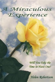 A Miraculous Experience: Will You Take the Time to Have One?  -     By: Helen Robertson
