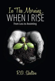 In the Morning, When I Rise: From Loss to Anointing  -     By: R.G. Shelton