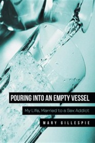 Pouring Into an Empty Vessel: My Life, Married to a Sex Addict  -     By: Mary Gillespie