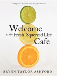 Welcome to the Fresh-Squeezed Life Cafe: Fresh-Squeezed Life Available Daily. Always Open. Come In!  -     By: Brynn Taylor Ashford