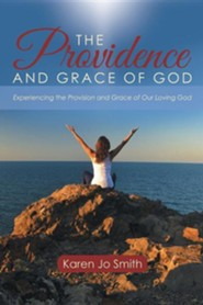 The Providence and Grace of God: Experiencing the Provision and Grace of Our Loving God  -     By: Karen Jo Smith