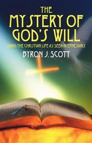 The Mystery of God's Will: Living the Christian Life as Seen in Ephesians  -     By: Byron J. Scott