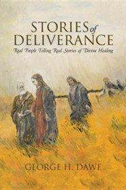 Stories of Deliverance: Real People Telling Real Stories of Divine Healing  -     By: George H. Dawe